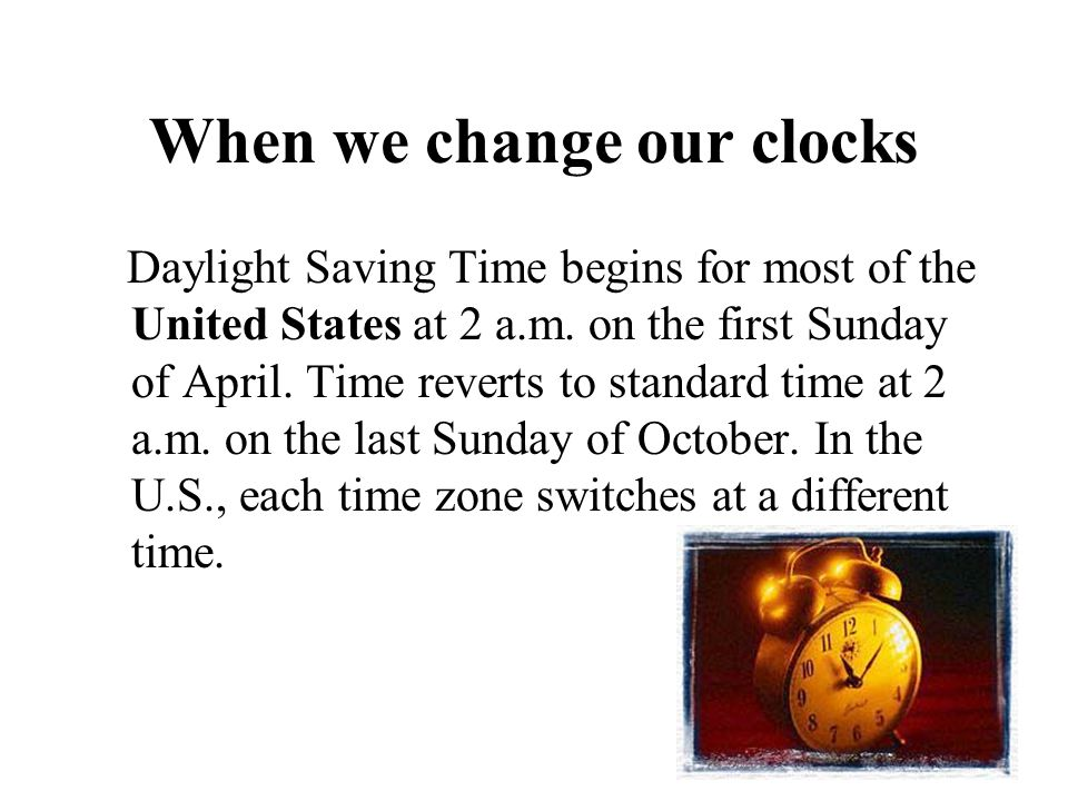 When we change our clocks Daylight Saving Time begins for most of the United States at 2 a.m. on the first Sunday of April. Time reverts to standard t