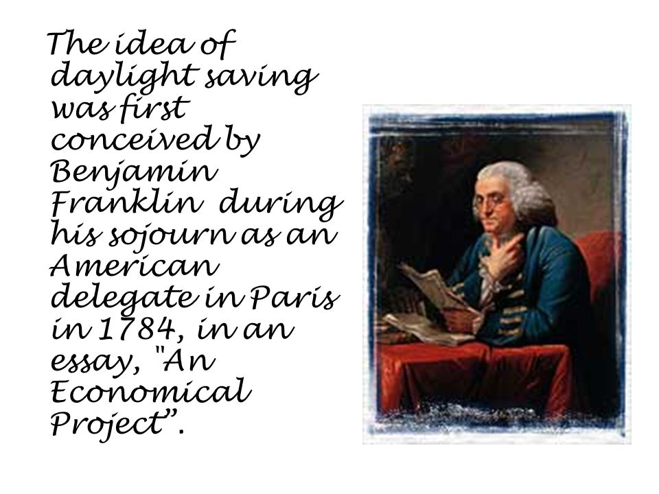 The idea of daylight saving was first conceived by Benjamin Franklin during his sojourn as an American delegate in Paris in 1784, in an essay,