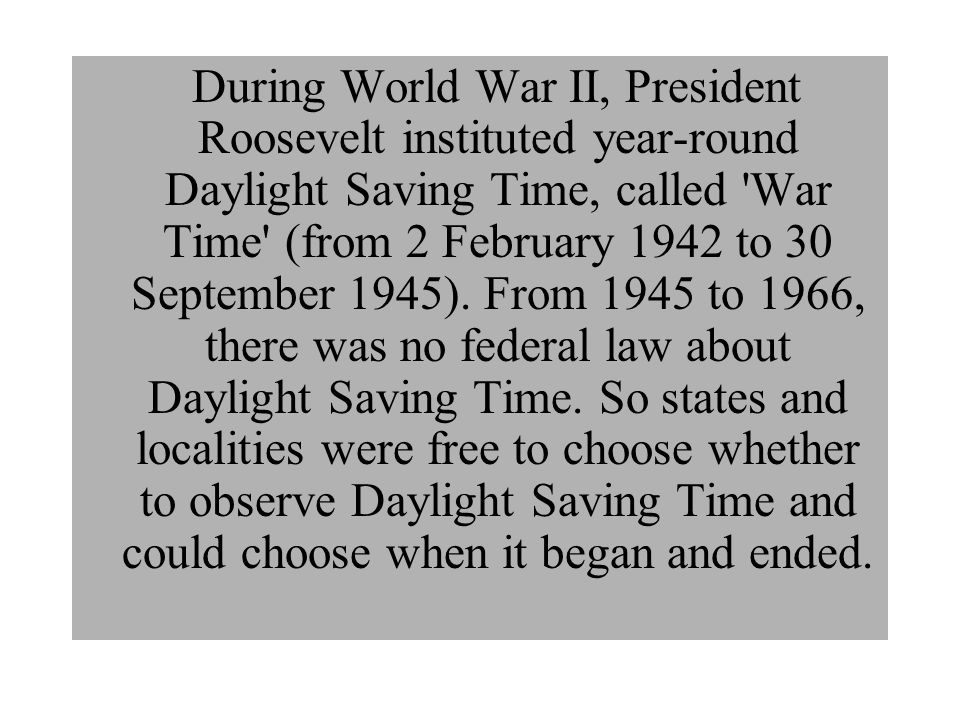 During World War II, President Roosevelt instituted year-round Daylight Saving Time, called 'War Time' (from 2 February 1942 to 30 September 1945). Fr