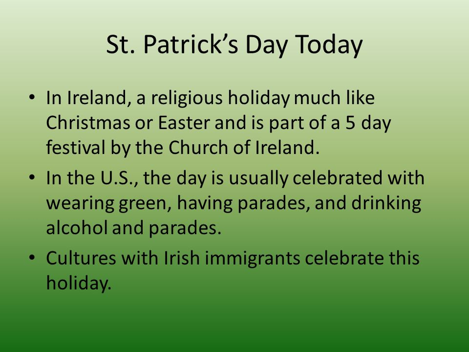 St. Patricks Day Today In Ireland, a religious holiday much like Christmas or Easter and is part of a 5 day festival by the Church of Ireland. In the