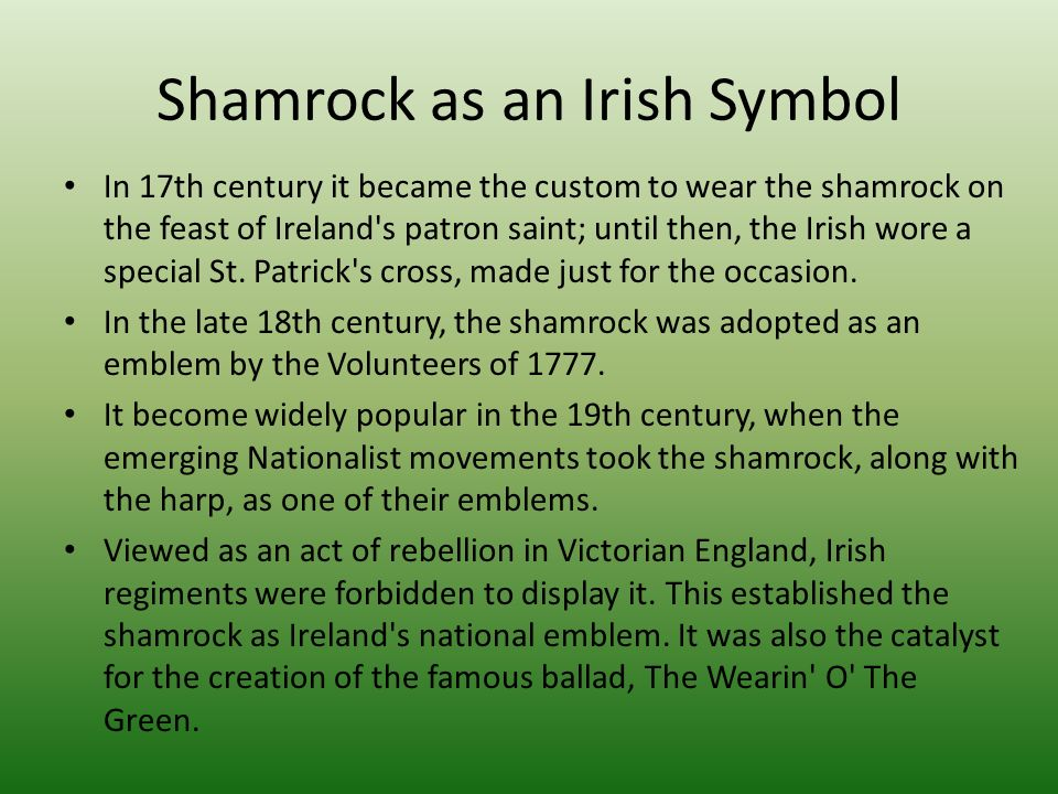 Shamrock as an Irish Symbol In 17th century it became the custom to wear the shamrock on the feast of Ireland's patron saint; until then, the Irish wo
