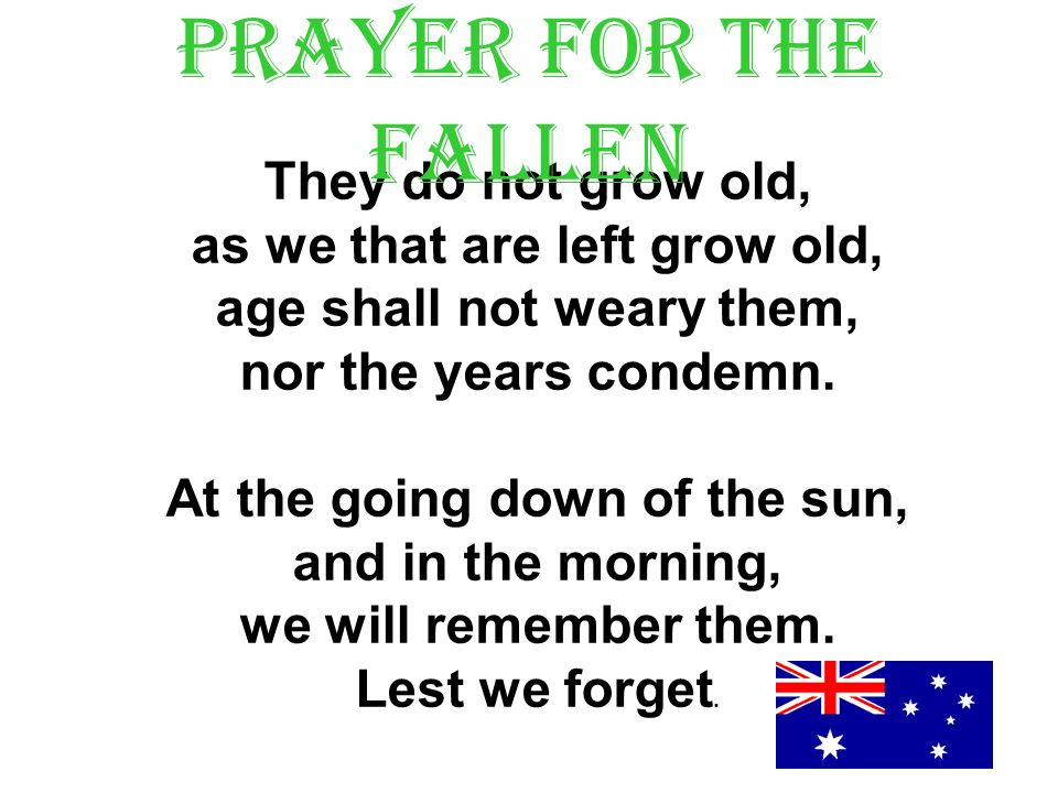They do not grow old, as we that are left grow old, age shall not weary them, nor the years condemn.