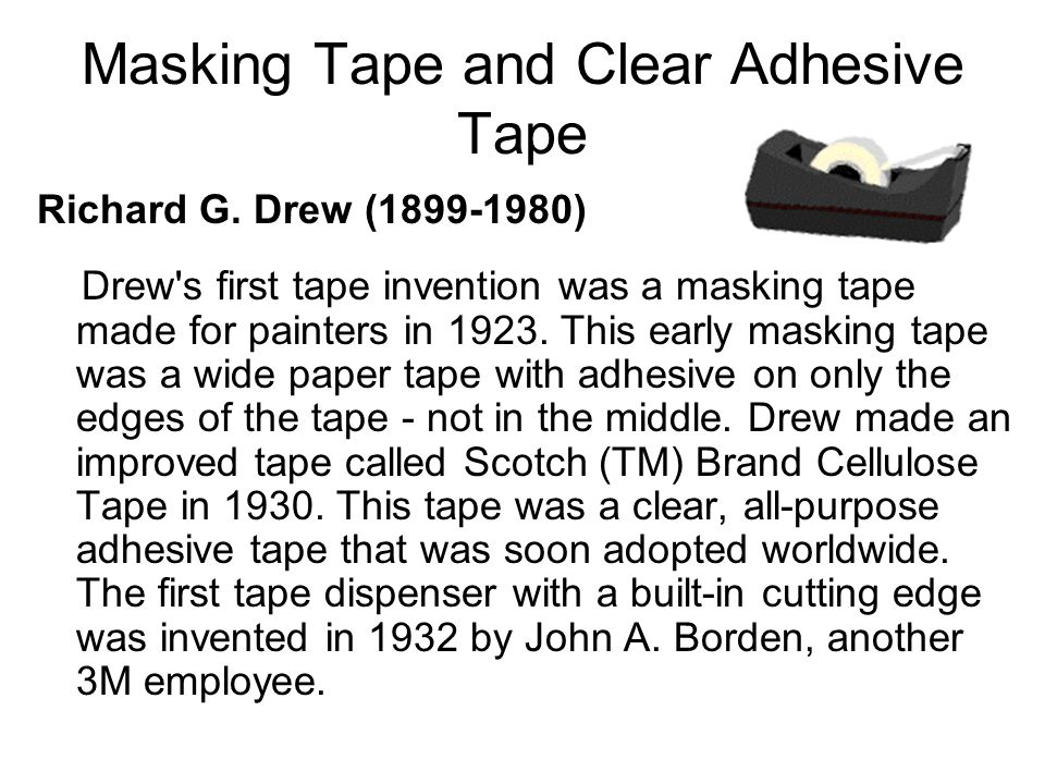 Masking Tape and Clear Adhesive Tape Richard G. Drew (1899-1980) Drew's first tape invention was a masking tape made for painters in 1923. This early