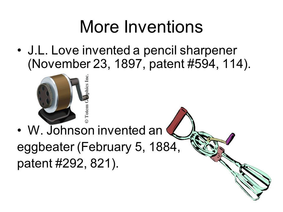 More Inventions J.L. Love invented a pencil sharpener (November 23, 1897, patent #594, 114). W. Johnson invented an eggbeater (February 5, 1884, paten