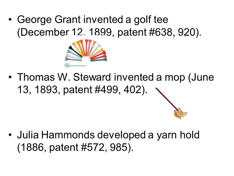 George Grant invented a golf tee (December 12, 1899, patent #638, 920). Thomas W. Steward invented a mop (June 13, 1893, patent #499, 402). Julia Hamm