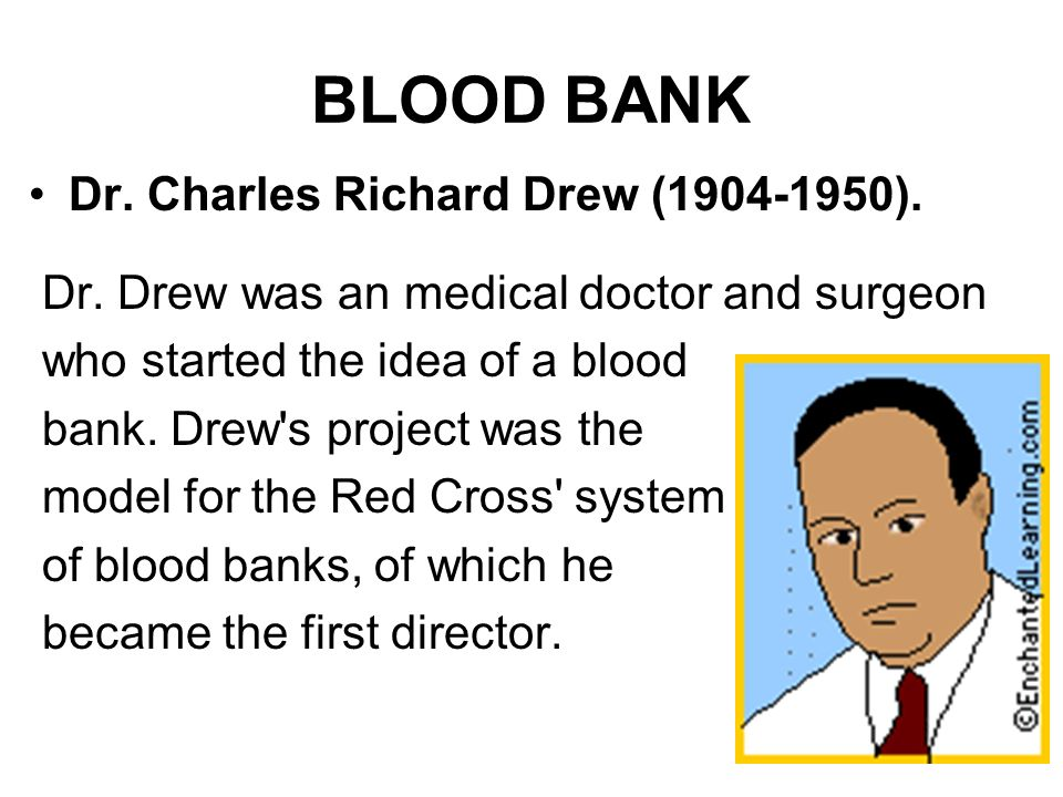 BLOOD BANK Dr. Charles Richard Drew (1904-1950). Dr. Drew was an medical doctor and surgeon who started the idea of a blood bank. Drew's project was t