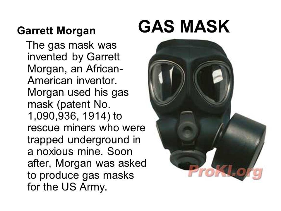 GAS MASK Garrett Morgan The gas mask was invented by Garrett Morgan, an African- American inventor. Morgan used his gas mask (patent No. 1,090,936, 19