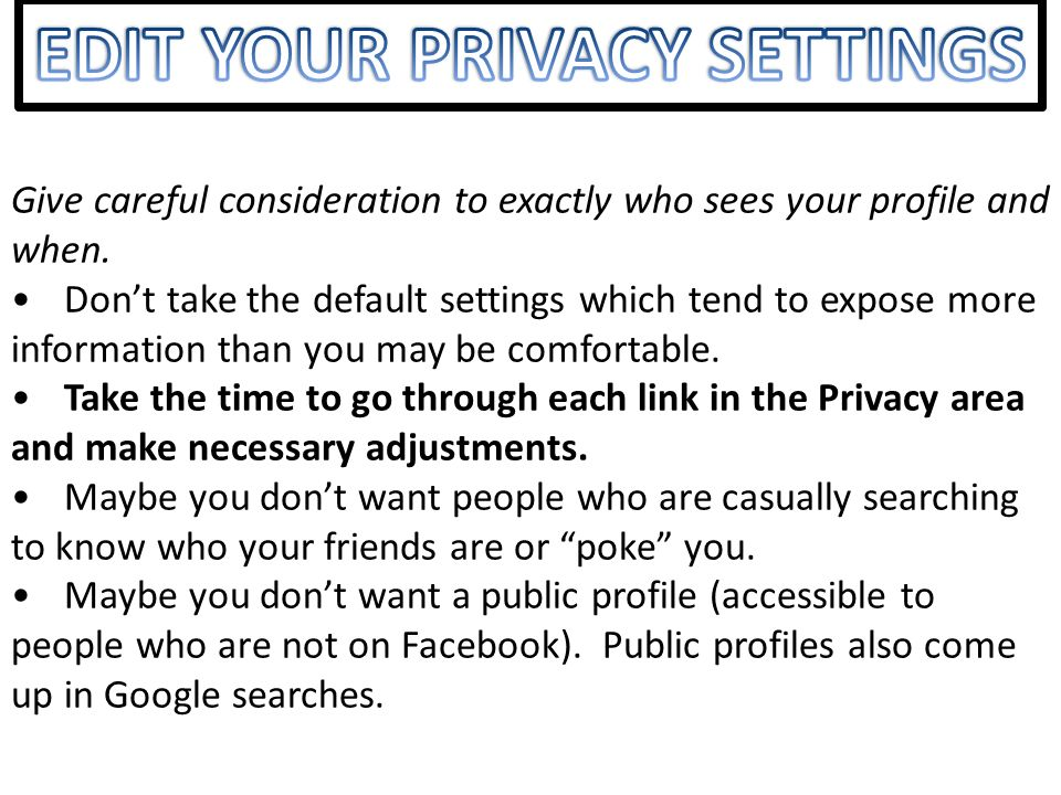 Give careful consideration to exactly who sees your profile and when. Dont take the default settings which tend to expose more information than you ma