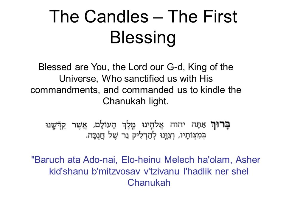 The Candles – The First Blessing Blessed are You, the Lord our G-d, King of the Universe, Who sanctified us with His commandments, and commanded us to