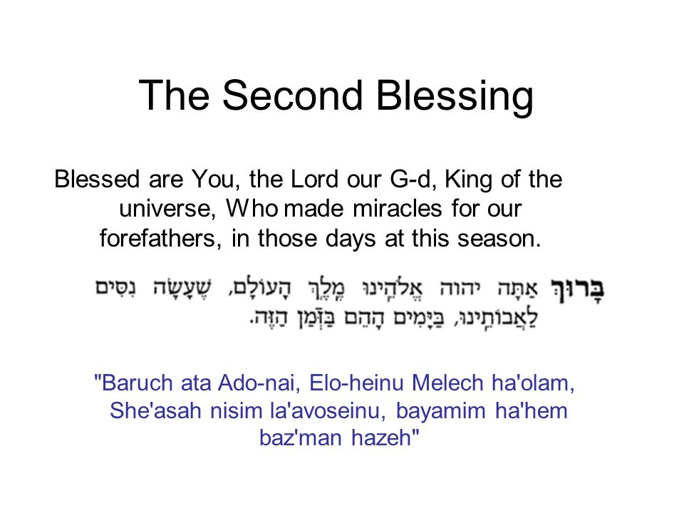 The Second Blessing Blessed are You, the Lord our G-d, King of the universe, Who made miracles for our forefathers, in those days at this season.