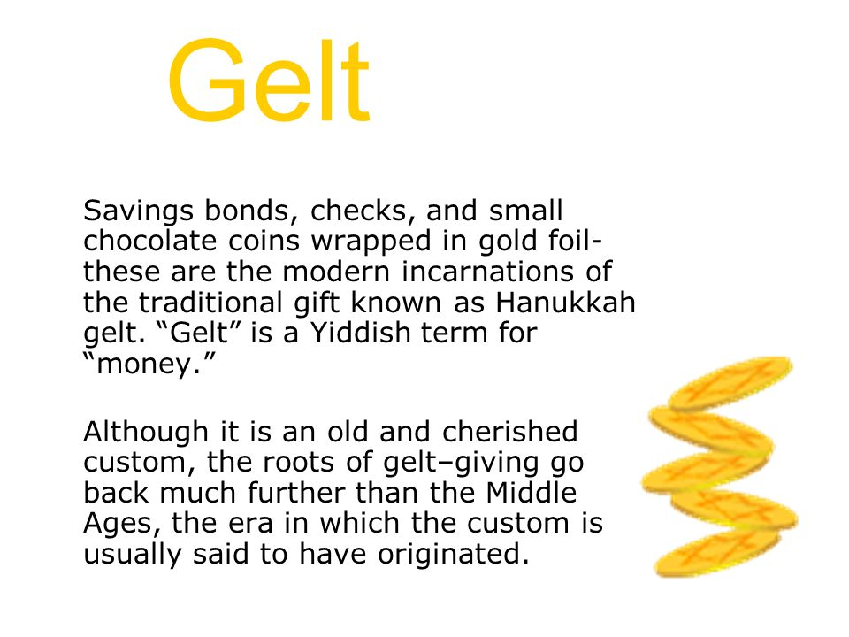 Gelt Savings bonds, checks, and small chocolate coins wrapped in gold foil- these are the modern incarnations of the traditional gift known as Hanukka