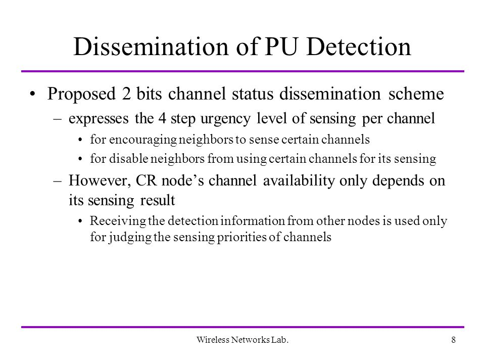 Wireless Networks Lab.8 Dissemination of PU Detection Proposed 2 bits channel status dissemination scheme –expresses the 4 step urgency level of sensing per channel for encouraging neighbors to sense certain channels for disable neighbors from using certain channels for its sensing –However, CR nodes channel availability only depends on its sensing result Receiving the detection information from other nodes is used only for judging the sensing priorities of channels