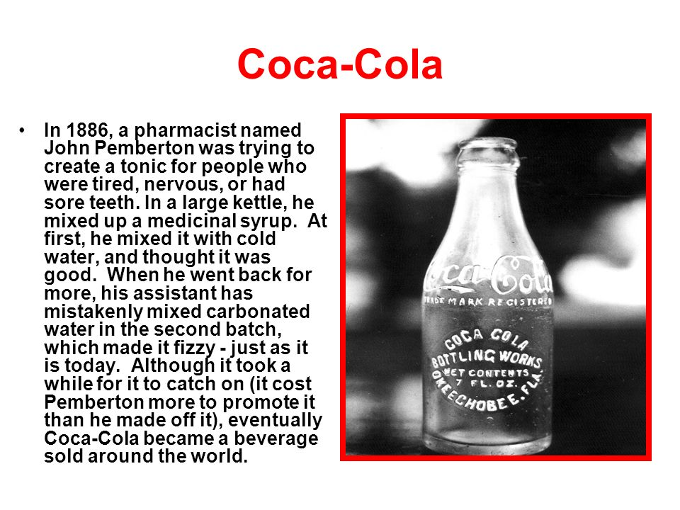 Coca-Cola In 1886, a pharmacist named John Pemberton was trying to create a tonic for people who were tired, nervous, or had sore teeth.
