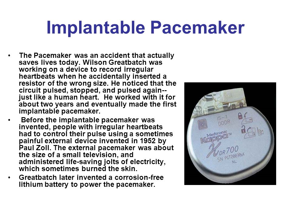 Implantable Pacemaker The Pacemaker was an accident that actually saves lives today. Wilson Greatbatch was working on a device to record irregular hea