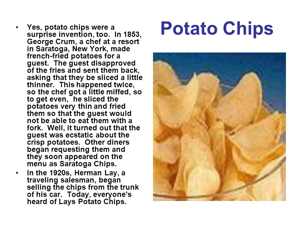 Potato Chips Yes, potato chips were a surprise invention, too. In 1853, George Crum, a chef at a resort in Saratoga, New York, made french-fried potat