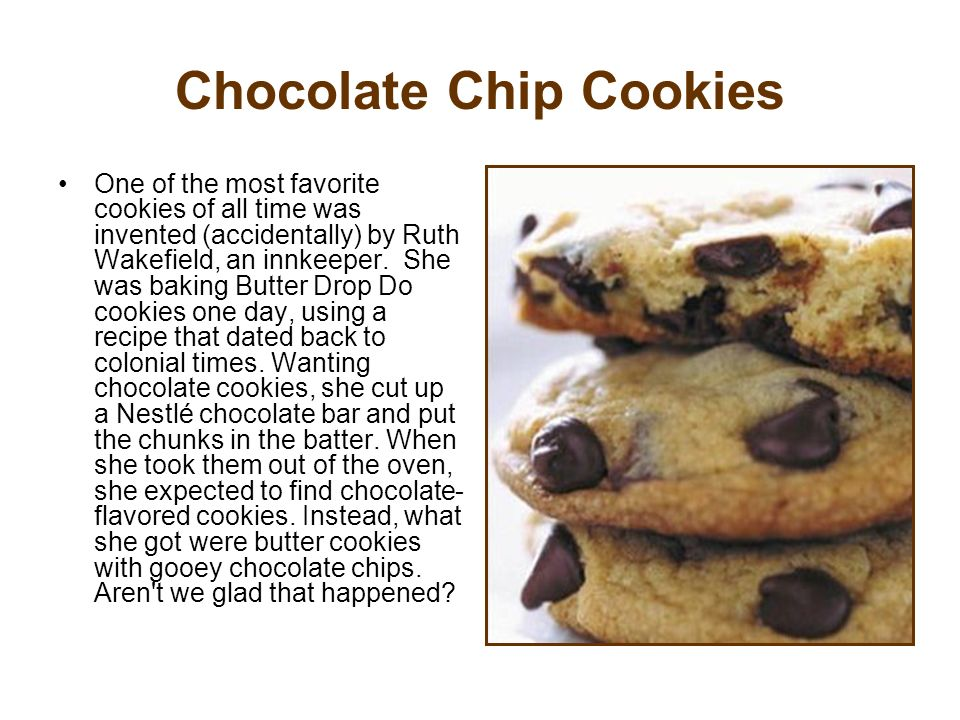 Chocolate Chip Cookies One of the most favorite cookies of all time was invented (accidentally) by Ruth Wakefield, an innkeeper. She was baking Butter