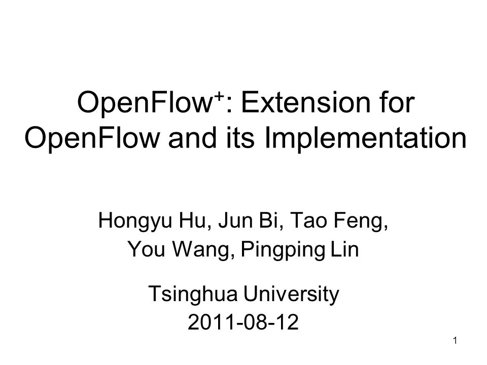 1 OpenFlow + : Extension for OpenFlow and its Implementation Hongyu Hu, Jun Bi, Tao Feng, You Wang, Pingping Lin Tsinghua University 2011-08-12