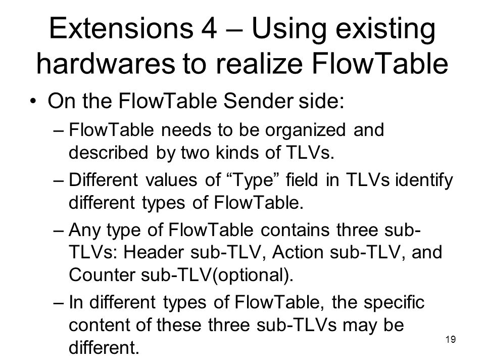 Extensions 4 – Using existing hardwares to realize FlowTable On the FlowTable Sender side: –FlowTable needs to be organized and described by two kinds of TLVs.