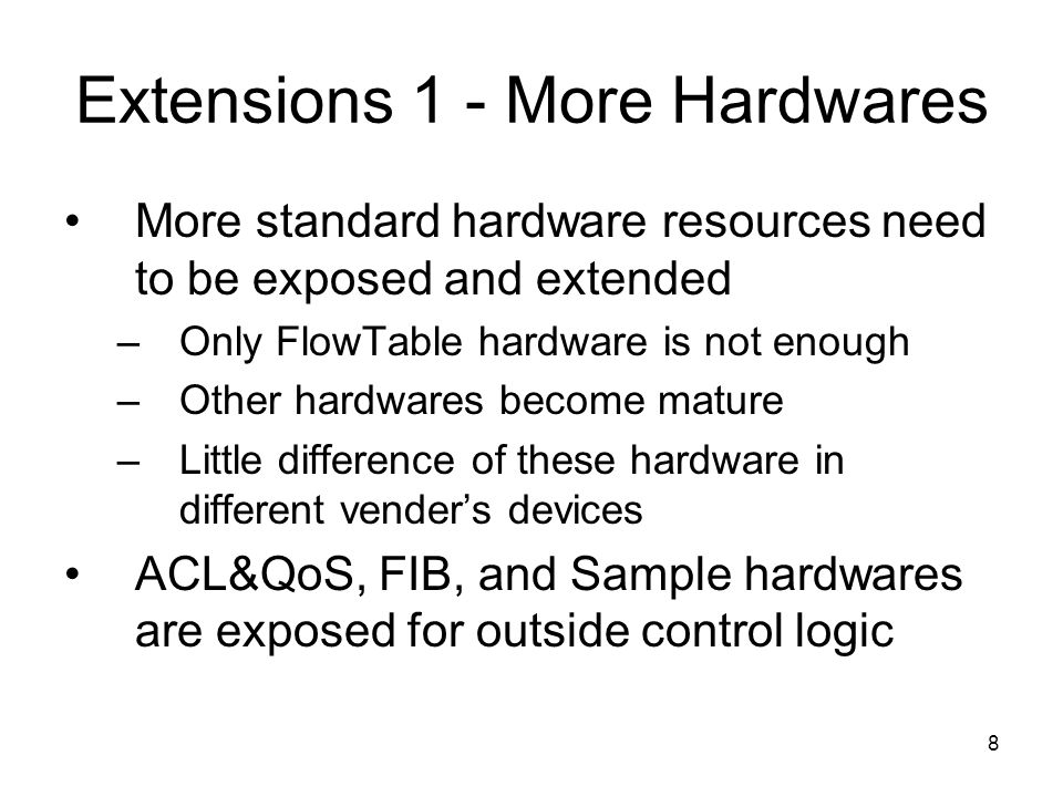 8 Extensions 1 - More Hardwares More standard hardware resources need to be exposed and extended –Only FlowTable hardware is not enough –Other hardwares become mature –Little difference of these hardware in different venders devices ACL&QoS, FIB, and Sample hardwares are exposed for outside control logic