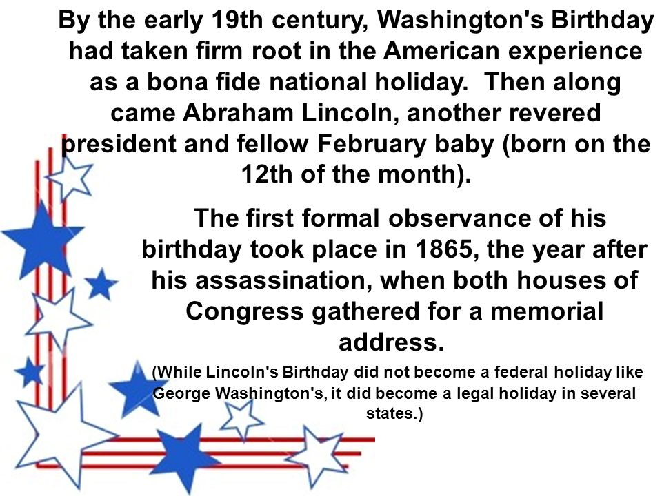 By the early 19th century, Washington s Birthday had taken firm root in the American experience as a bona fide national holiday.