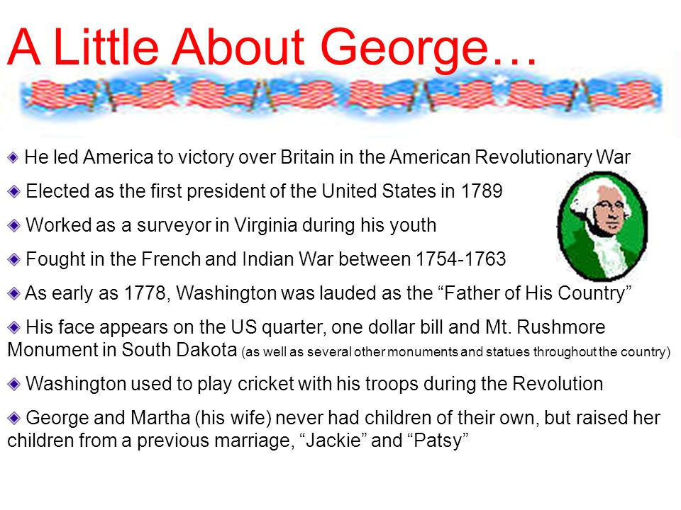 He led America to victory over Britain in the American Revolutionary War Elected as the first president of the United States in 1789 Worked as a surveyor in Virginia during his youth Fought in the French and Indian War between As early as 1778, Washington was lauded as the Father of His Country His face appears on the US quarter, one dollar bill and Mt.