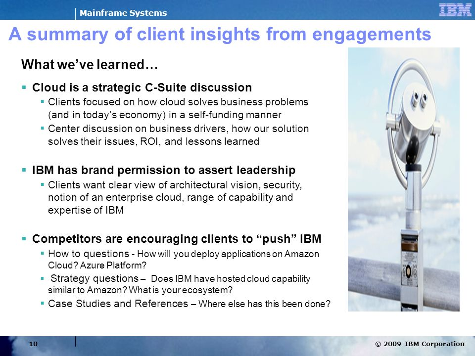 © 2009 IBM Corporation Mainframe Systems 10 A summary of client insights from engagements What weve learned… Cloud is a strategic C-Suite discussion C