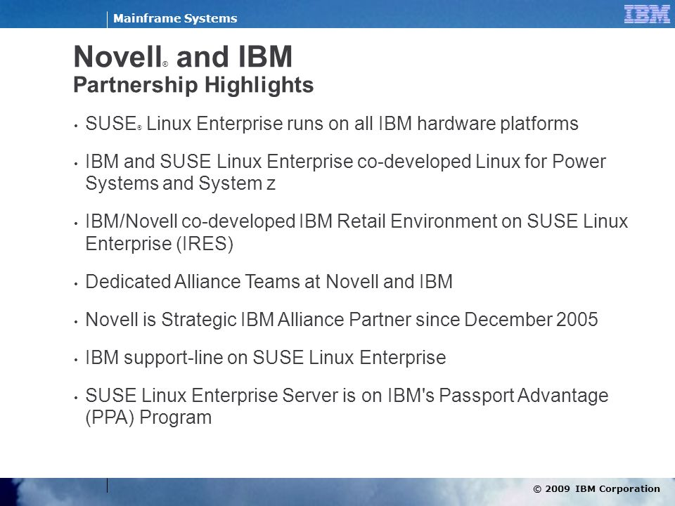 © 2009 IBM Corporation Mainframe Systems Novell ® and IBM Partnership Highlights SUSE ® Linux Enterprise runs on all IBM hardware platforms IBM and SU