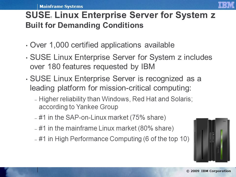 © 2009 IBM Corporation Mainframe Systems SUSE ® Linux Enterprise Server for System z Built for Demanding Conditions Over 1,000 certified applications