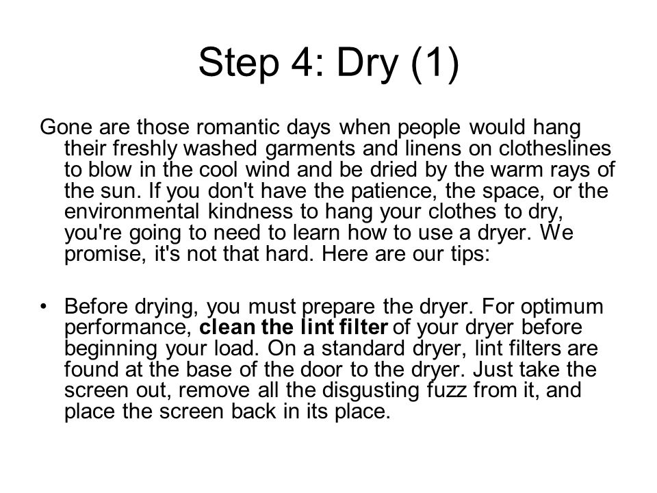 Step 4: Dry (1) Gone are those romantic days when people would hang their freshly washed garments and linens on clotheslines to blow in the cool wind and be dried by the warm rays of the sun.