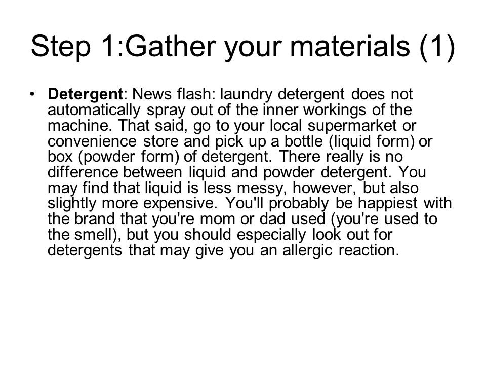 Step 1:Gather your materials (1) Detergent: News flash: laundry detergent does not automatically spray out of the inner workings of the machine.