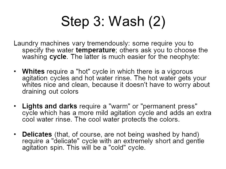 Step 3: Wash (2) Laundry machines vary tremendously: some require you to specify the water temperature; others ask you to choose the washing cycle.