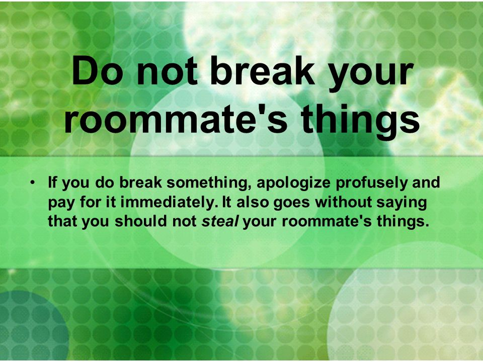 Do not break your roommate's things If you do break something, apologize profusely and pay for it immediately. It also goes without saying that you sh