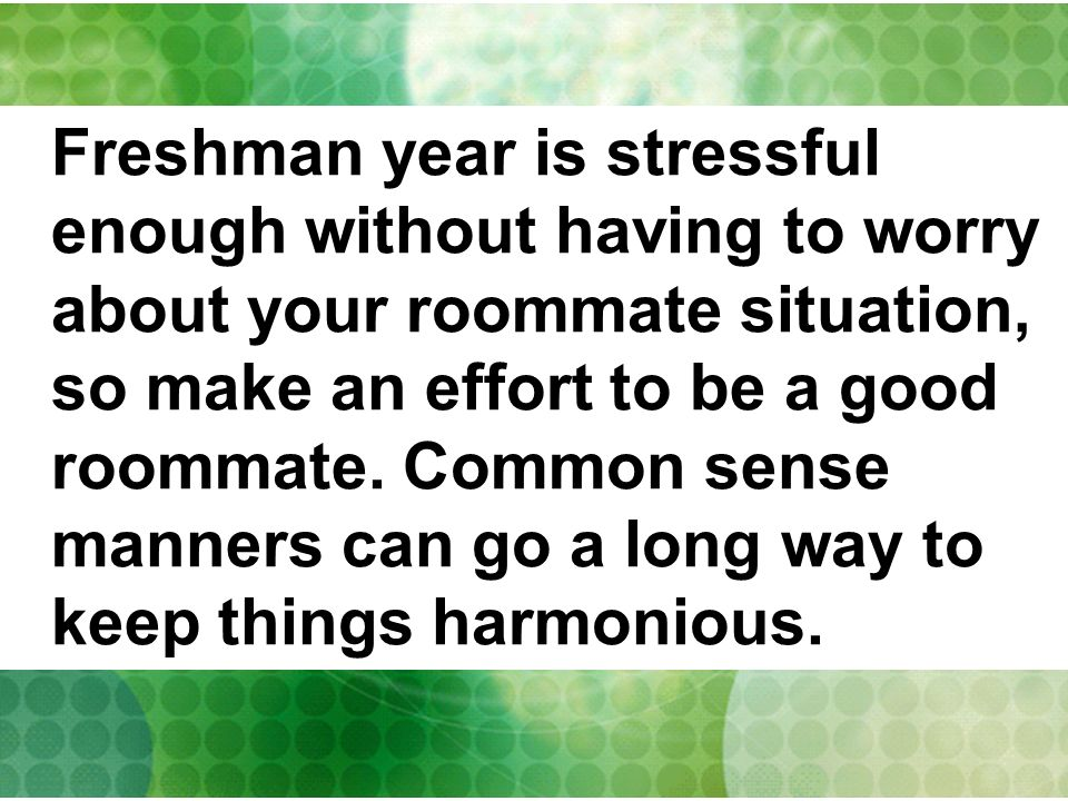 Freshman year is stressful enough without having to worry about your roommate situation, so make an effort to be a good roommate. Common sense manners