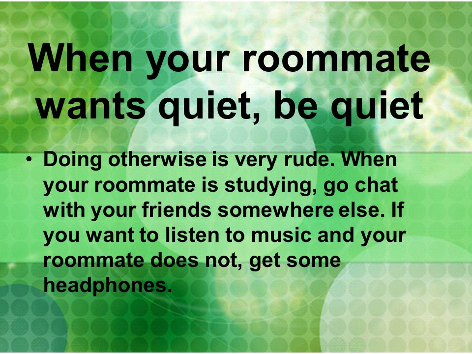 When your roommate wants quiet, be quiet Doing otherwise is very rude. When your roommate is studying, go chat with your friends somewhere else. If yo
