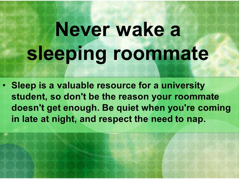 Never wake a sleeping roommate Sleep is a valuable resource for a university student, so don't be the reason your roommate doesn't get enough. Be quie
