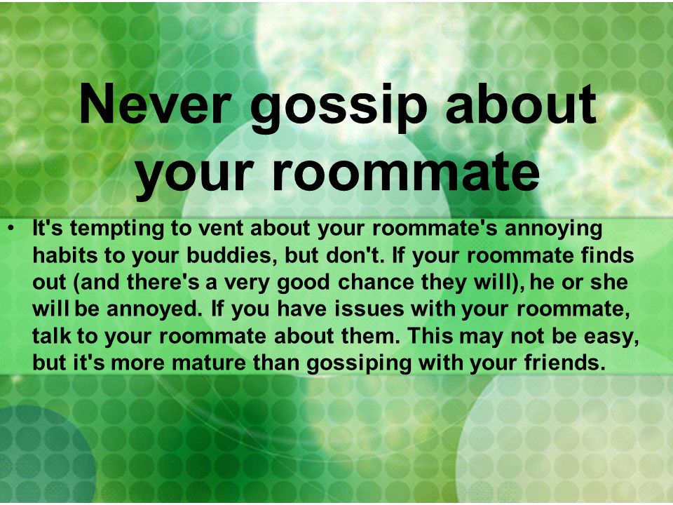Never gossip about your roommate It's tempting to vent about your roommate's annoying habits to your buddies, but don't. If your roommate finds out (a