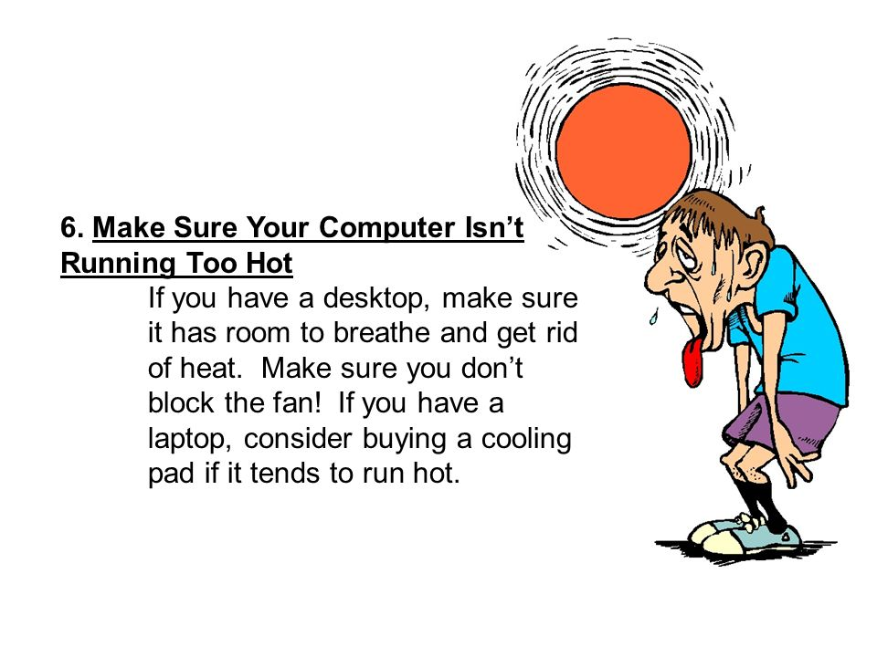 6. Make Sure Your Computer Isnt Running Too Hot If you have a desktop, make sure it has room to breathe and get rid of heat. Make sure you dont block