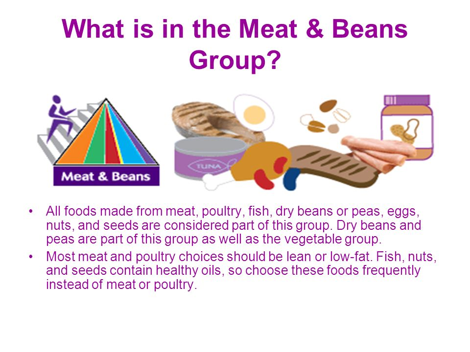 What is in the Meat & Beans Group? All foods made from meat, poultry, fish, dry beans or peas, eggs, nuts, and seeds are considered part of this group