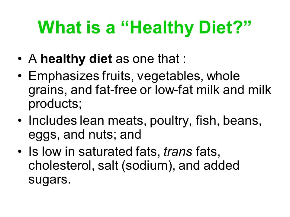 What is a Healthy Diet? A healthy diet as one that : Emphasizes fruits, vegetables, whole grains, and fat-free or low-fat milk and milk products; Incl