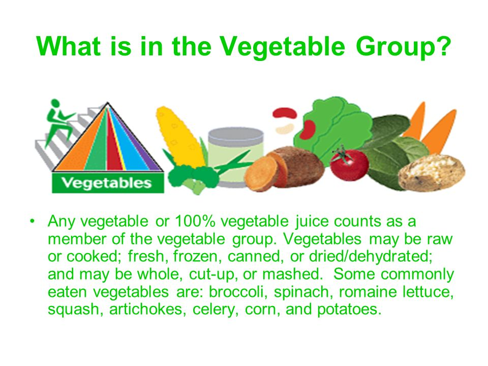 What is in the Vegetable Group? Any vegetable or 100% vegetable juice counts as a member of the vegetable group. Vegetables may be raw or cooked; fres