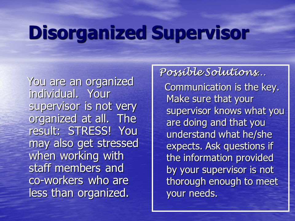 Disorganized Supervisor Disorganized Supervisor You are an organized individual. Your supervisor is not very organized at all. The result: STRESS! You