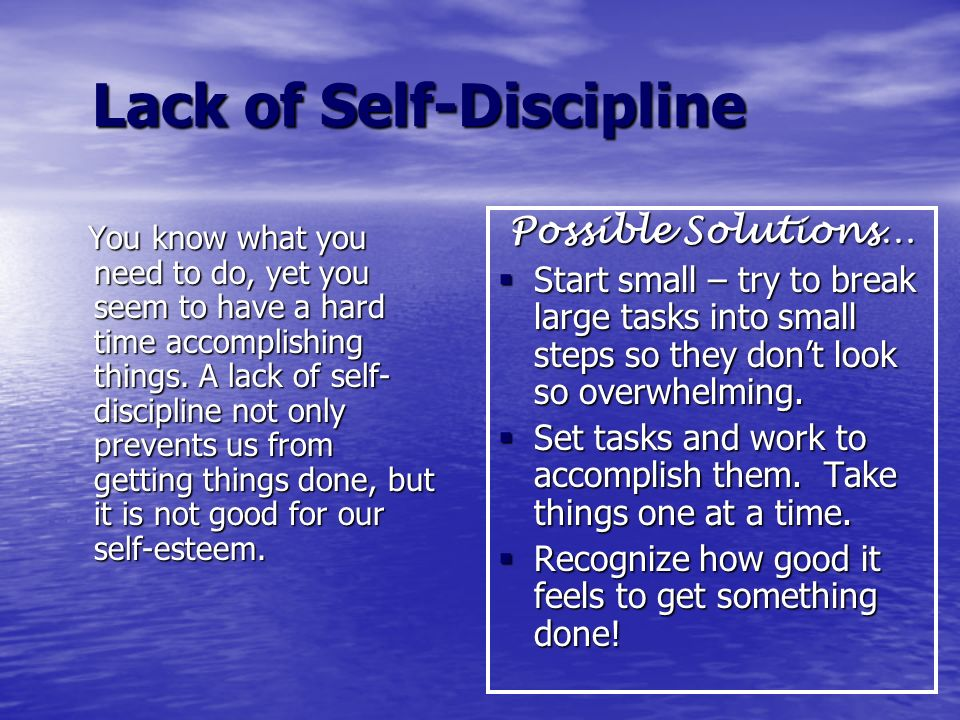 Lack of Self-Discipline Lack of Self-Discipline You know what you need to do, yet you seem to have a hard time accomplishing things. A lack of self- d