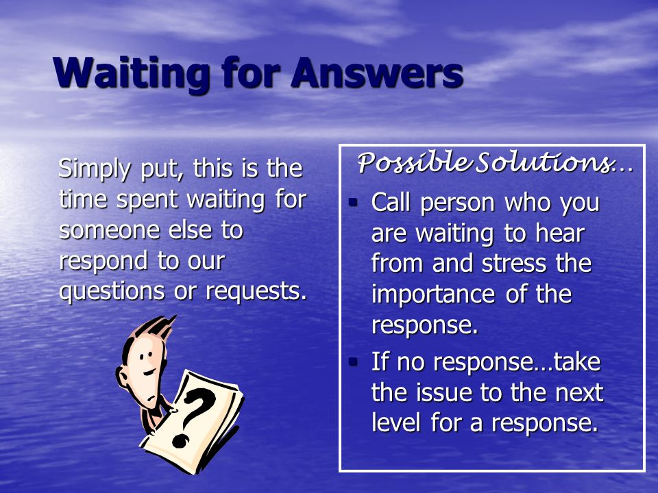 Waiting for Answers Waiting for Answers Simply put, this is the time spent waiting for someone else to respond to our questions or requests. Simply pu