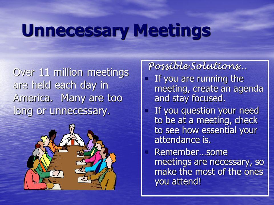Unnecessary Meetings Unnecessary Meetings Over 11 million meetings are held each day in America. Many are too long or unnecessary. Over 11 million mee