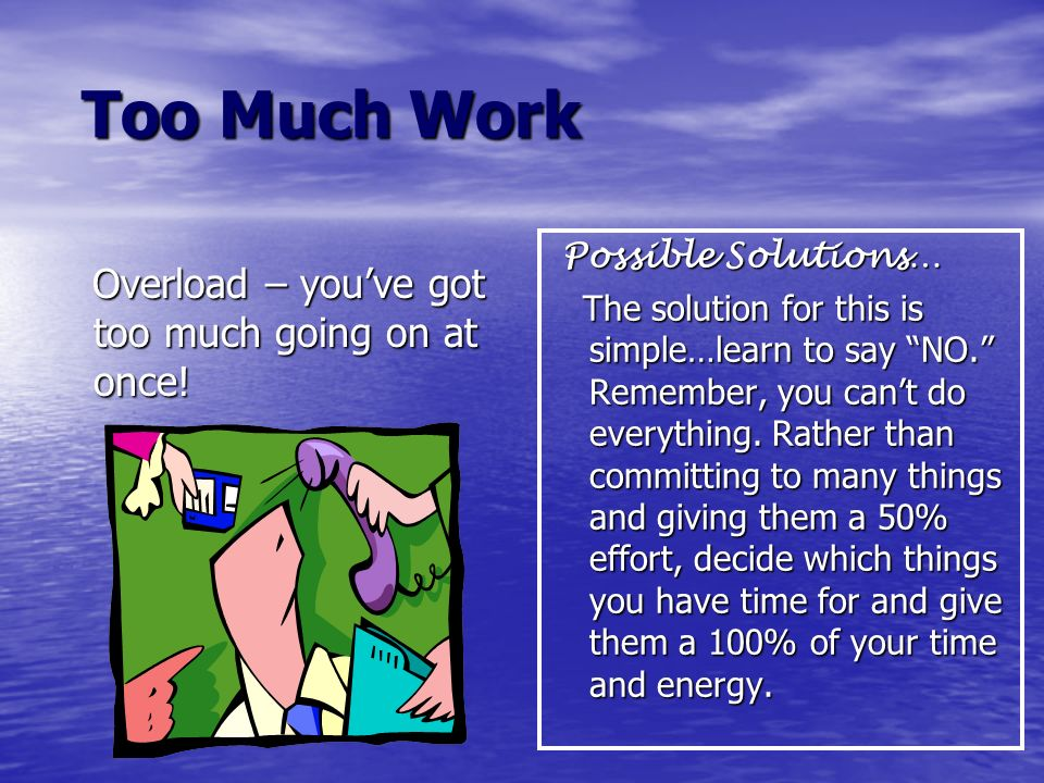 Too Much Work Too Much Work Overload – youve got too much going on at once! Overload – youve got too much going on at once! Possible Solutions… Possib