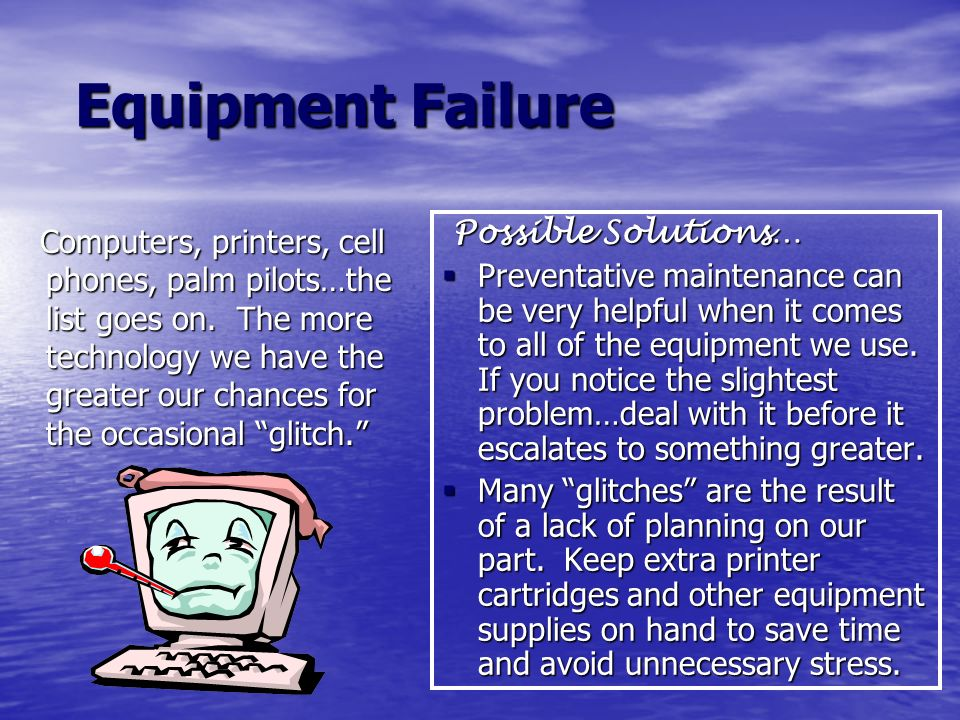 Equipment Failure Equipment Failure Computers, printers, cell phones, palm pilots…the list goes on. The more technology we have the greater our chance