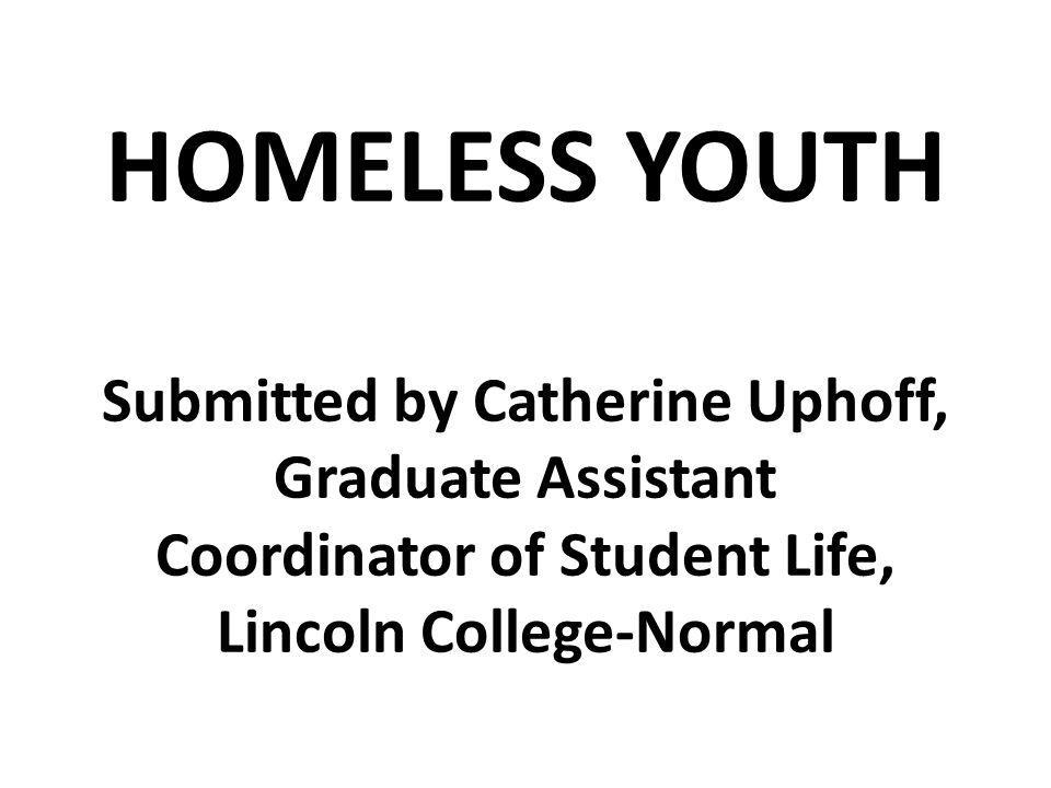 HOMELESS YOUTH Submitted by Catherine Uphoff, Graduate Assistant Coordinator of Student Life, Lincoln College-Normal