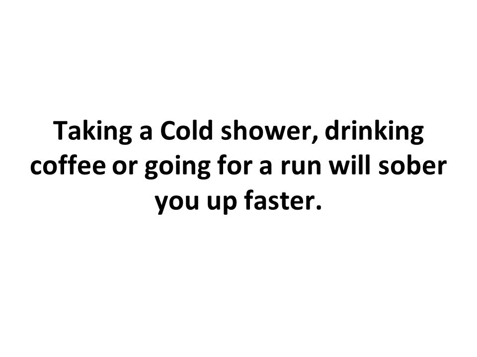 Taking a Cold shower, drinking coffee or going for a run will sober you up faster.