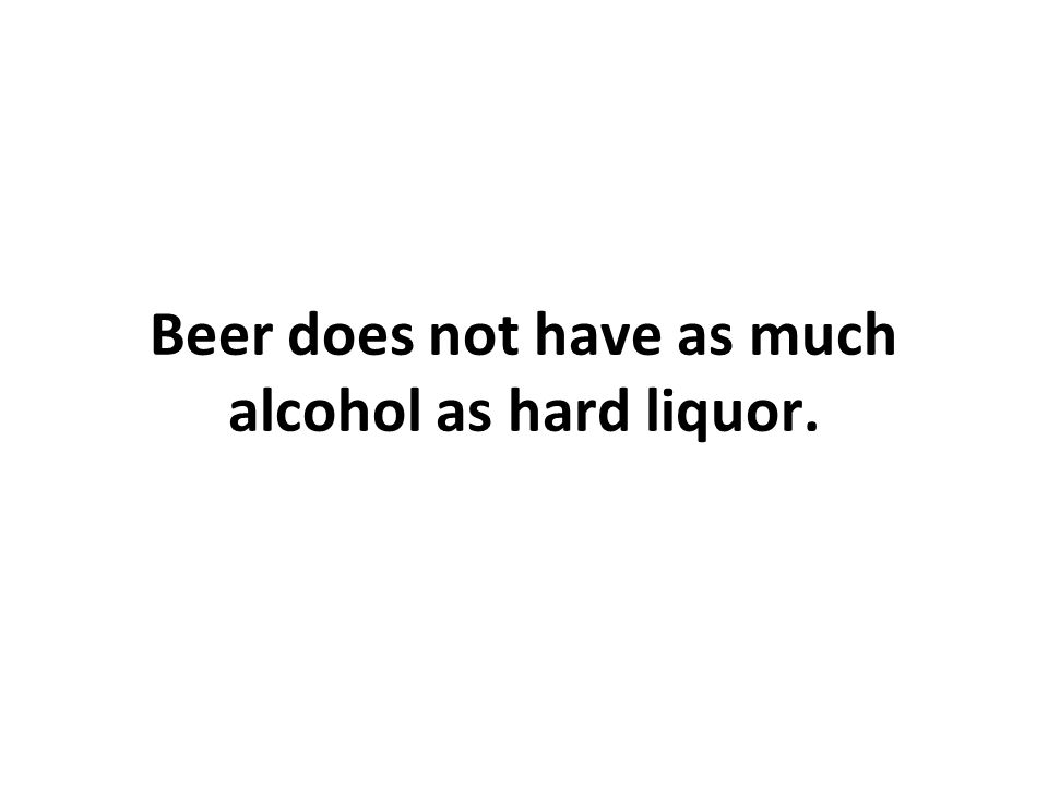 Beer does not have as much alcohol as hard liquor.