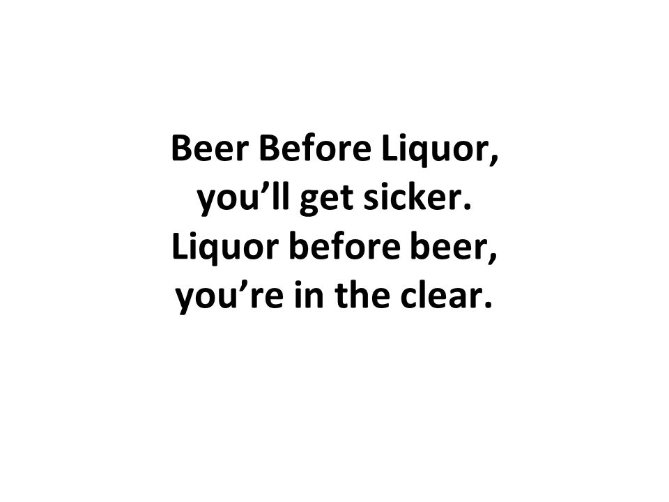 Beer Before Liquor, youll get sicker. Liquor before beer, youre in the clear.